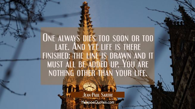 One always dies too soon or too late. And yet life is there finished: the line is drawn and it must