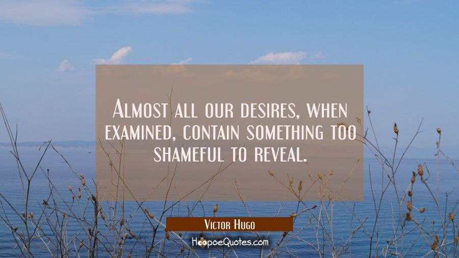 Almost all our desires when examined contain something too shameful to reveal. Victor Hugo Quotes