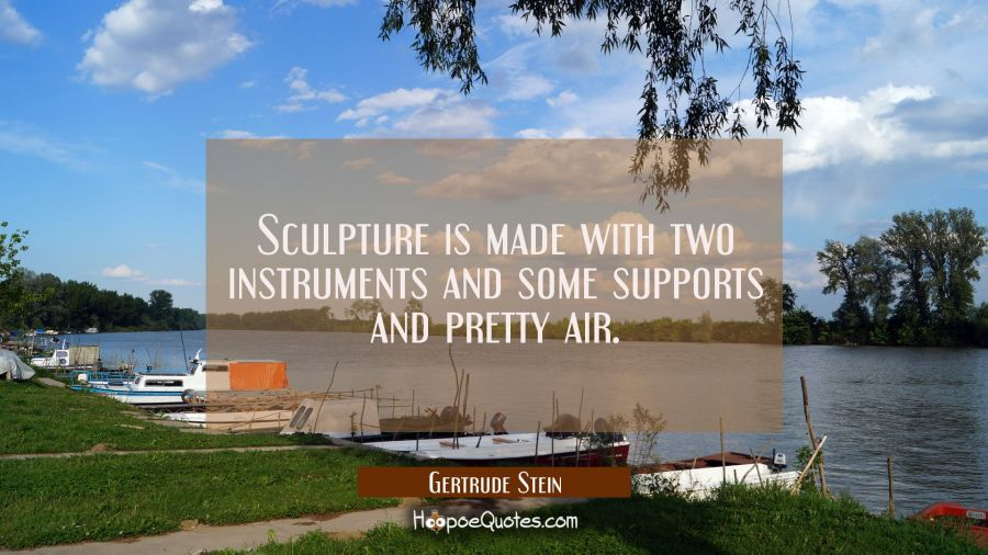 Sculpture is made with two instruments and some supports and pretty air. Gertrude Stein Quotes
