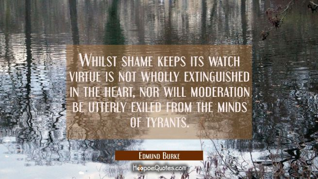 Whilst shame keeps its watch virtue is not wholly extinguished in the heart, nor will moderation be