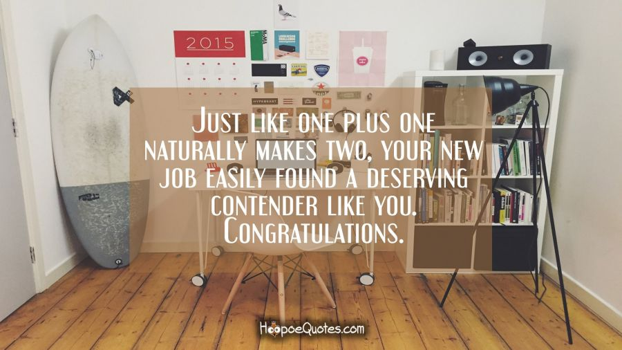 Just like one plus one naturally makes two, your new job easily found a deserving contender like you. Congratulations. New Job Quotes