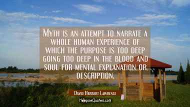 Myth is an attempt to narrate a whole human experience of which the purpose is too deep going too d