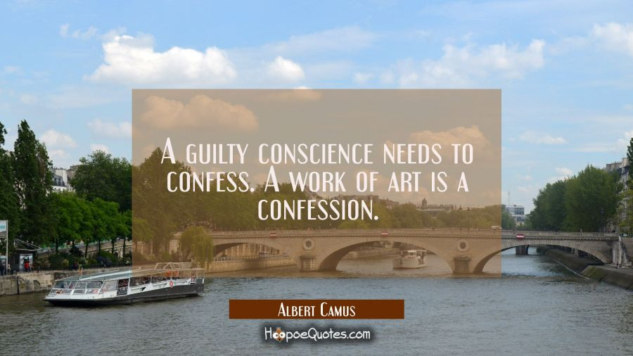 A guilty conscience needs to confess. A work of art is a confession. Albert Camus Quotes