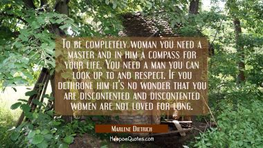 To be completely woman you need a master and in him a compass for your life. You need a man you can