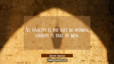 As vivacity is the gift of women gravity is that of men.