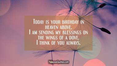 Today is your birthday in heaven above. I am sending my blessings on the wings of a dove. I think of you always. Quotes