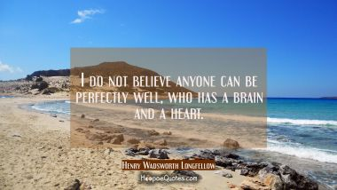 I do not believe anyone can be perfectly well, who has a brain and a heart. Henry Wadsworth Longfellow Quotes