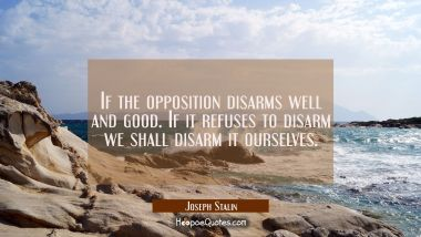 If the opposition disarms well and good. If it refuses to disarm we shall disarm it ourselves.