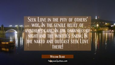 Seek Love in the pity of others' woe In the gentle relief of another's care In the darkness of nigh