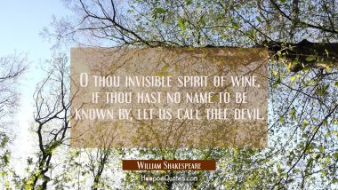 O thou invisible spirit of wine if thou hast no name to be known by let us call thee devil. William Shakespeare Quotes