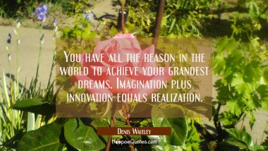 You have all the reason in the world to achieve your grandest dreams. Imagination plus innovation e Denis Waitley Quotes