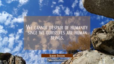We cannot despair of humanity since we ourselves are human beings.
