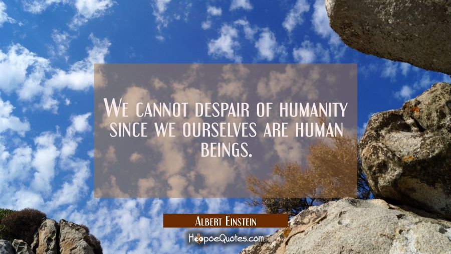 We cannot despair of humanity since we ourselves are human beings. Albert Einstein Quotes