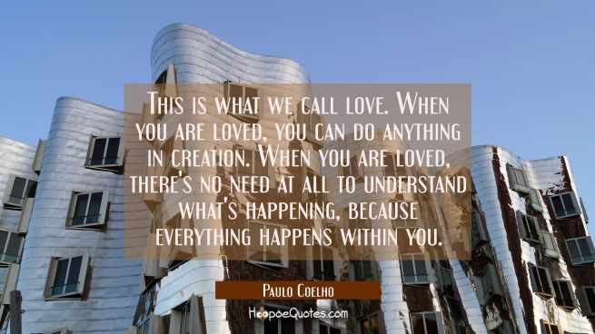 This is what we call love. When you are loved, you can do anything in creation. When you are loved, there's no need at all to understand what's happening, because everything happens within you.