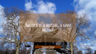 America is a mistake a giant mistake. Sigmund Freud Quotes