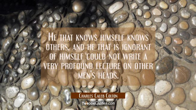 He that knows himself knows others, and he that is ignorant of himself could not write a very profo