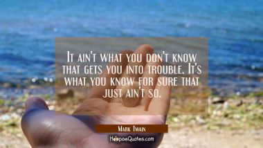 It ain't what you don't know that gets you into trouble. It's what you know for sure that just ain' Mark Twain Quotes
