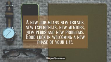 A new job means new friends, new experiences, new mentors, new perks and new problems. Good luck in welcoming a new phase of your life.