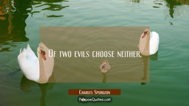 Of two evils choose neither.