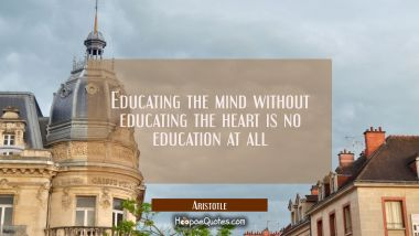 Educating the mind without educating the heart is no education at all Aristotle Quotes