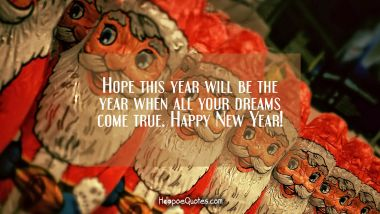 Hope this year will be the year when all your dreams come true. Happy New Year! New Year Quotes