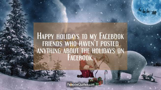 Happy holidays to my Facebook friends who haven't posted anything about the holidays on Facebook.