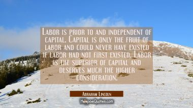 Labor is prior to and independent of capital. Capital is only the fruit of labor and could never ha Abraham Lincoln Quotes