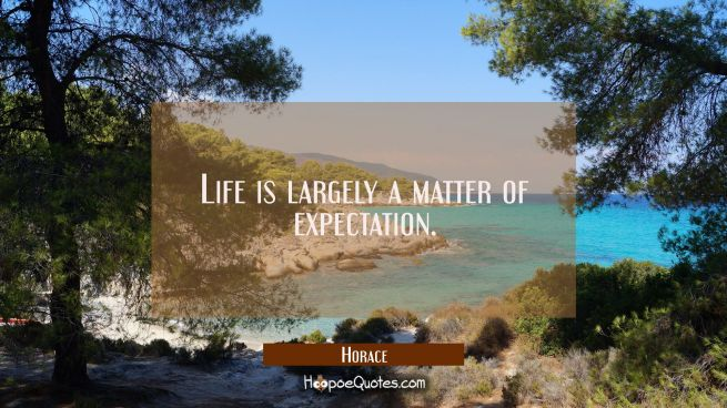 Life is largely a matter of expectation.