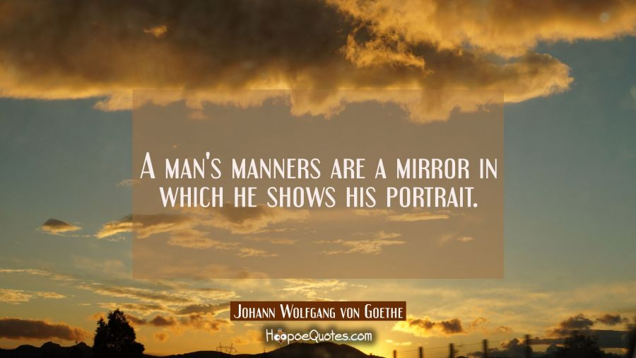 A man's manners are a mirror in which he shows his portrait. Johann Wolfgang von Goethe Quotes