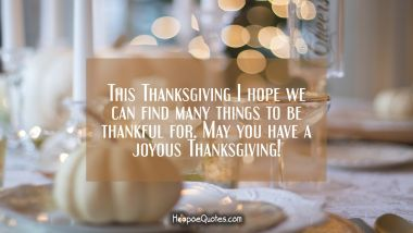 This Thanksgiving I hope we can find many things to be thankful for. May you have a joyous Thanksgiving! Thanksgiving Quotes