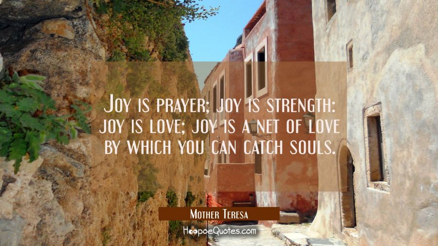 Joy is prayer; joy is strength: joy is love; joy is a net of love by which you can catch souls. Mother Teresa Quotes