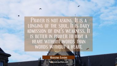 Prayer is not asking. It is a longing of the soul. It is daily admission of one's weakness. It is b Mahatma Gandhi Quotes
