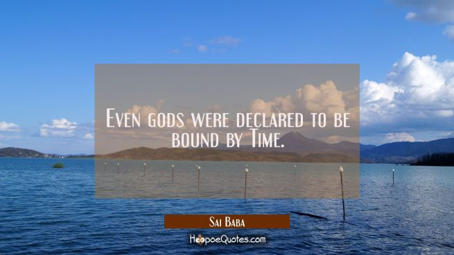 Even gods were declared to be bound by Time.