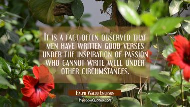 It is a fact often observed that men have written good verses under the inspiration of passion who Ralph Waldo Emerson Quotes