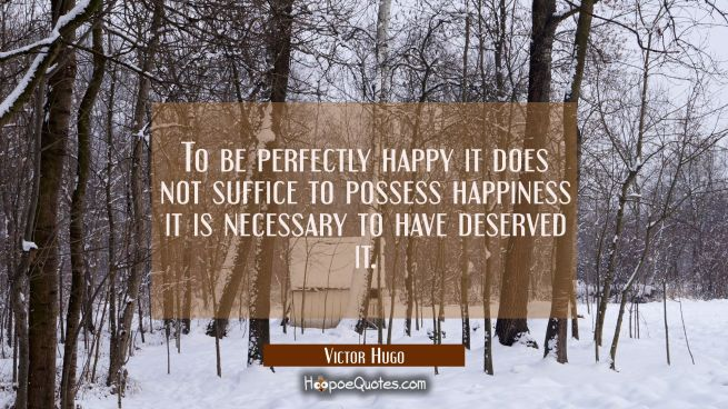 To be perfectly happy it does not suffice to possess happiness it is necessary to have deserved it.