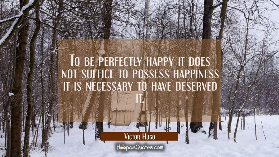 To be perfectly happy it does not suffice to possess happiness it is necessary to have deserved it. Victor Hugo Quotes