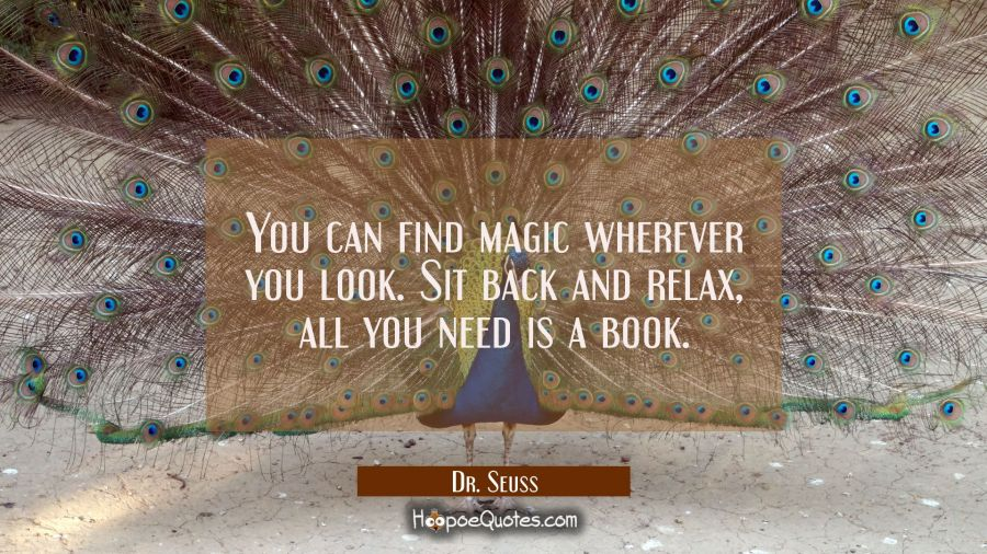 You can find magic wherever you look. Sit back and relax, all you need is a book. Dr. Seuss Quotes