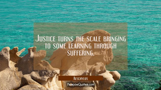 Justice turns the scale bringing to some learning through suffering.