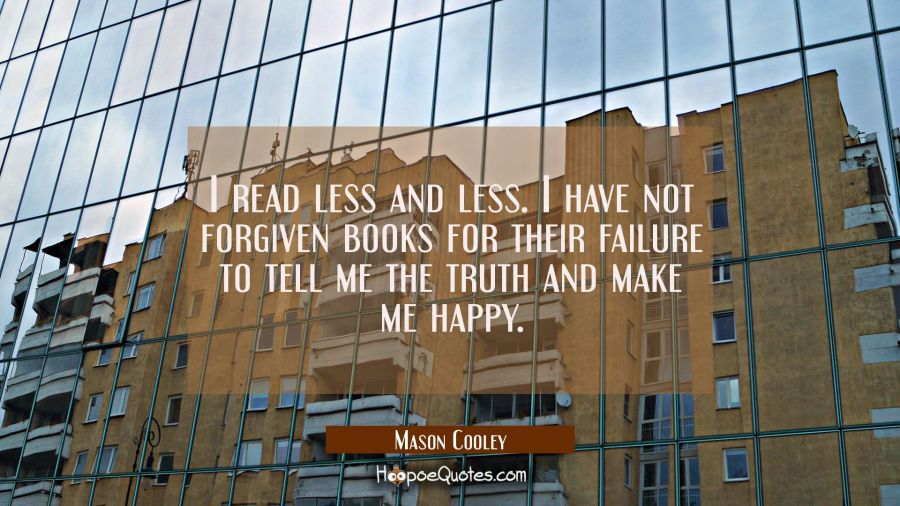 I read less and less. I have not forgiven books for their failure to tell me the truth and make me Mason Cooley Quotes