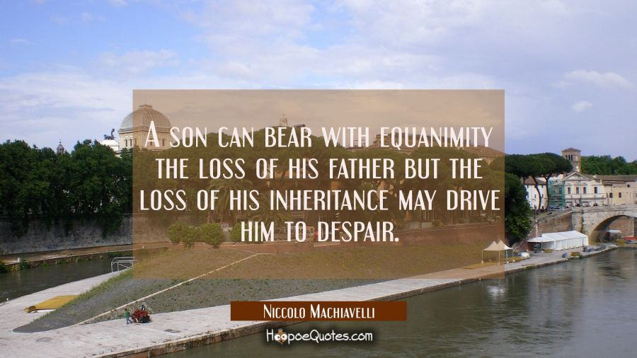 A son can bear with equanimity the loss of his father but the loss of his inheritance may drive him Niccolo Machiavelli Quotes