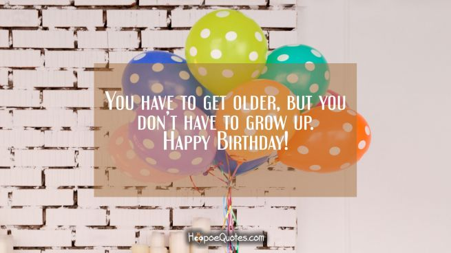 You have to get older, but you don't have to grow up. Happy Birthday!