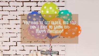 You have to get older, but you don't have to grow up. Happy Birthday! Quotes