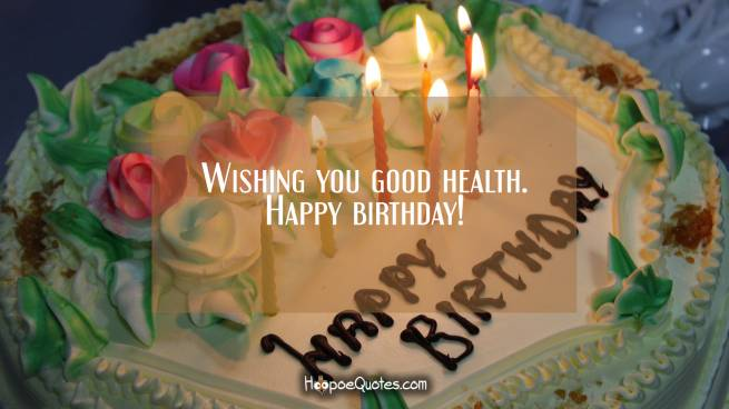 Wishing you good health. Happy birthday!