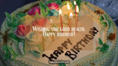 Wishing you good health. Happy birthday! Quotes