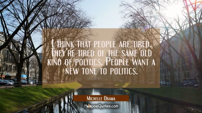 I think that people are tired. They're tired of the same old kind of politics. People want a new to