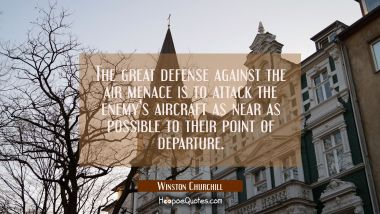 The great defense against the air menace is to attack the enemy's aircraft as near as possible to t Winston Churchill Quotes