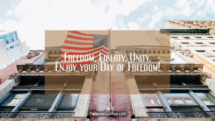 Freedom, Liberty, Unity. Enjoy your Day of Freedom! Independence Day Quotes