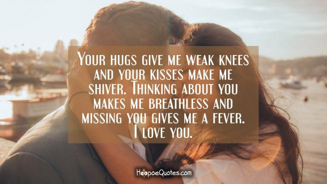 Your hugs give me weak knees and your kisses make me shiver. Thinking about you makes me breathless and missing you gives me a fever. I love you.