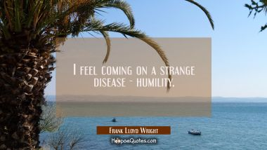 I feel coming on a strange disease - humility. Frank Lloyd Wright Quotes