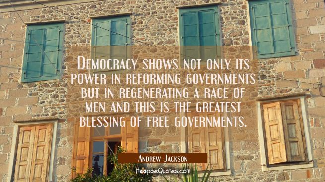 Democracy shows not only its power in reforming governments but in regenerating a race of men and t